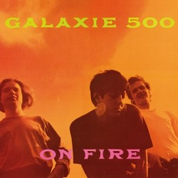 GALAXIE 500... - ON FIRE...