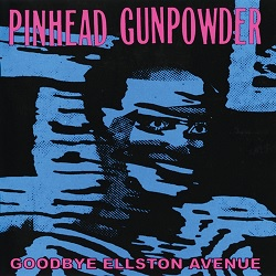 PINHEAD GUNPOWDER... - GOODBYE ELLSTON AVENUE...